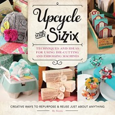 Upcycle with Sizzix: Techniques and Ideas for using Sizzix Die-Cutting and Embossing Machines - Creative Ways to Repurpose and Reuse Just about Any...